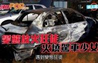 (粵)變態放火狂徒 火燒駕車少女