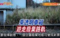 (粵)乘透明車箱 游走廢棄路軌