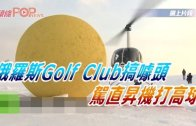 (粵)俄羅斯Golf Club搞噱頭 駕直升機打高球