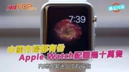 (粵)中國市場都有份 Apple Watch配額幾十萬隻