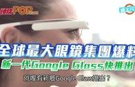 (粵)全球最大眼鏡集團爆料 新一代Google Glass快推出