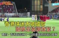 (港聞)香港球迷再噓國歌  國際足協調查緊?