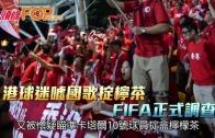 (港聞)港球迷噓國歌掟檸茶 FIFA正式調查