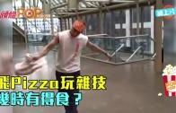 (粵)飛Pizza玩雜技 幾時有得食?