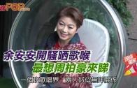 (粵)余安安開騷晒歌喉 最想周柏豪來睇