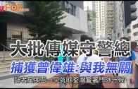 (港聞)大批傳媒守警總 捕獲曾偉雄:與我無關