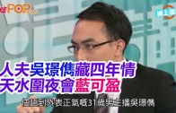 (粵)人夫吳璟儁藏四年情 天水圍夜會藍可盈