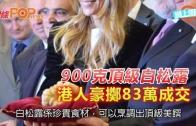 (粵)900克頂級白松露 港人豪zheng掷83萬成交