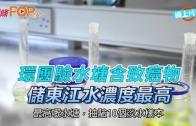 (港聞)環團驗水塘含致癌物 儲東江水濃度最高