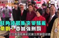 (港聞)旺角衝突變騷亂 葉劉:要加強刑罰