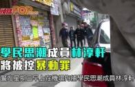 (港聞)學民思潮成員林淳軒 將被控暴動罪