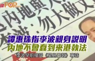 (港聞)譚惠珠指李波親身說明 內地不會蠢到來港執法
