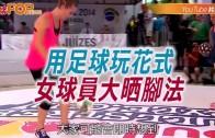 (粵)用足球玩花式  女球員大曬腳法