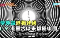 (港聞)學苑論港獨建國  CY:港亙古以來都屬中國