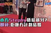 (粵)小方Stephy唔結就分? 餅碎:佢哋冇計劃結婚