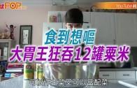(粵)食到想嘔  大胃王狂吞12罐粟米