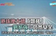 (港聞)港珠澳大橋【飄移】劉家強:仍然安全