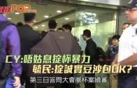 (港聞)CY:唔姑息掟杯暴力 毓民:掟誠實豆沙包OK?