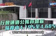 (港聞)行會通過公務員加薪 幅度由4.19%至4.68%