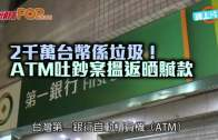(粵)2000萬台幣係垃圾! ATM吐鈔案搵返晒贓款