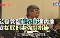 (港聞)公安敦促林榮基返內地 或採取刑事強制措施