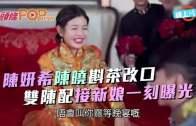 (粵)陳妍希陳曉斟茶改口 雙陳配接新娘一刻曝光