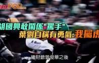 (港聞)胡國興敢鬧係˝罵手˝ 葉劉自稱有勇氣:我屬虎