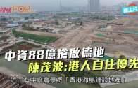 (港聞)中資88億搶啟德地  陳茂波:港人自住優先
