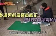 (港聞)葵涌男紙盒運毒斷正 檢167萬冰毒K仔