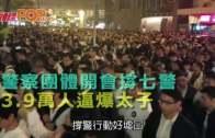 警察團體開會撐七警 3.9萬人逼爆太子