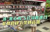 (港聞)涉˝黑心肉˝5公司曾進口  多間食肆下架轉貨源