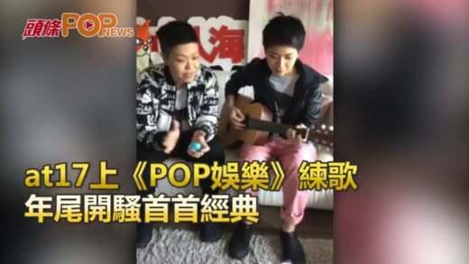 at17上《POP娛樂》練歌  年尾開騷首首經典