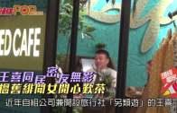 王喜同居密友無影  搵舊緋聞女開心歎茶