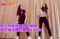 甄子丹囡囡跳得又唱得 母女檔扭腰趷籮跳K-POP